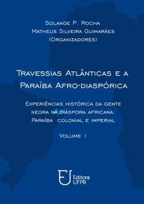 Capa para Travessias atlânticas e a Paraíba afro-diaspórica: Experiências históricas da gente negra na diáspora africana: Paraíba colonial e imperial - Volume 1