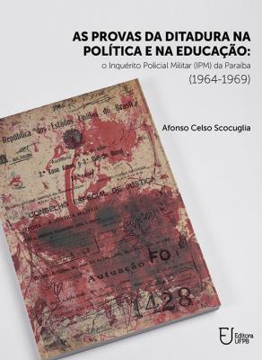 Capa para As provas da ditadura na política e na educação: o Inquérito Policial Militar (IPM) da Paraíba (1964-1969)