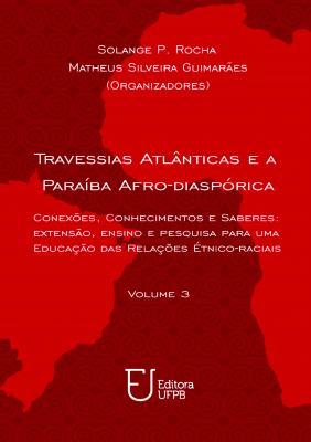 Capa para Travessias Atlânticas e a Paraíba afro-diaspórica: Conexões, conhecimentos e saberes : extensão, ensino e pesquisa para uma Educação das Relações Étnico-raciais - Volume 3