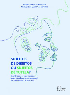 Capa para Sujeitos de Direitos ou Sujeitos de Tutela? Memórias de Jovens Egressos sobre o Acolhimento Institucional em João Pessoa (2010-2015)