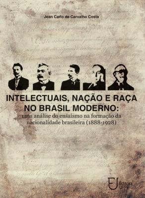 Capa para Intelectuais, nação e raça no Brasil moderno: uma análise do ensaísmo na formação da nacionalidade brasileira (1888-1928)