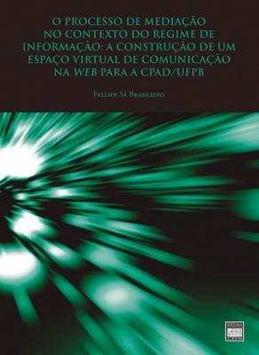 Capa para O processo de mediação no contexto do regime de informação: a construção de um espaço virtual de comunicação na web para a CPAD/UFPB