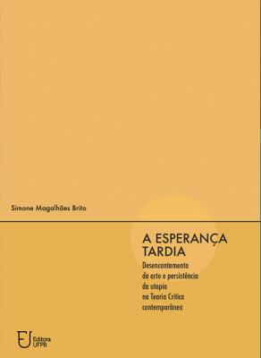 Capa para A ESPERANÇA TARDIA: DESENCANTAMENTO DA ARTE E PERSISTÊNCIA DA UTOPIA NA TEORIA CRÍTICA CONTEMPORÂNEA